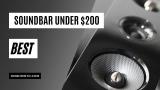 Best Soundbar Under 200: Ultimate Buying Guide 2021